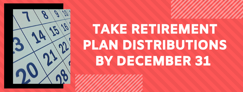 Take Retirement plan distributions by December 31